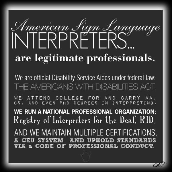 ASL INTERPRETERS, DID YOU KNOW: A few little facts about interpreters for the Deaf (for the common questions we get): we are a legitimate professional group; we are considered members of the staff and not the student body or patient group (see above); though we do volunteer work, we are primarily only compensated through our wages.