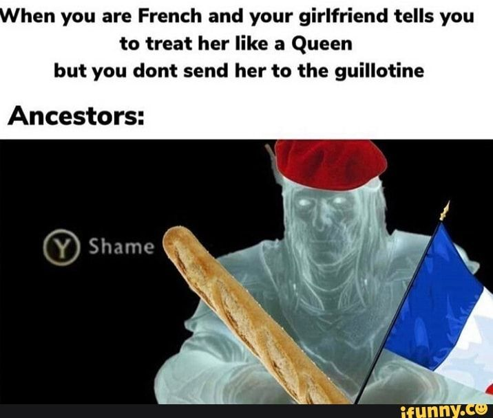 Hen You Are French And Your Girlfriend Tells You To Treat Her Like A Queen But You Dont Send Her To The Guillotine Ancestors Ifunny Told You So Laughter