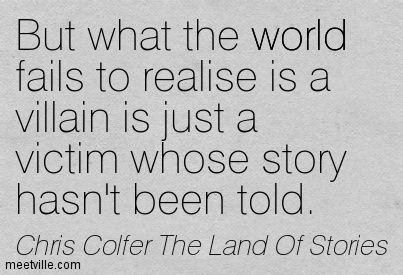 But what the world fails to realise is a villain is just a victim whose story hasn't been told. Chris Colfer The Land Of Stories