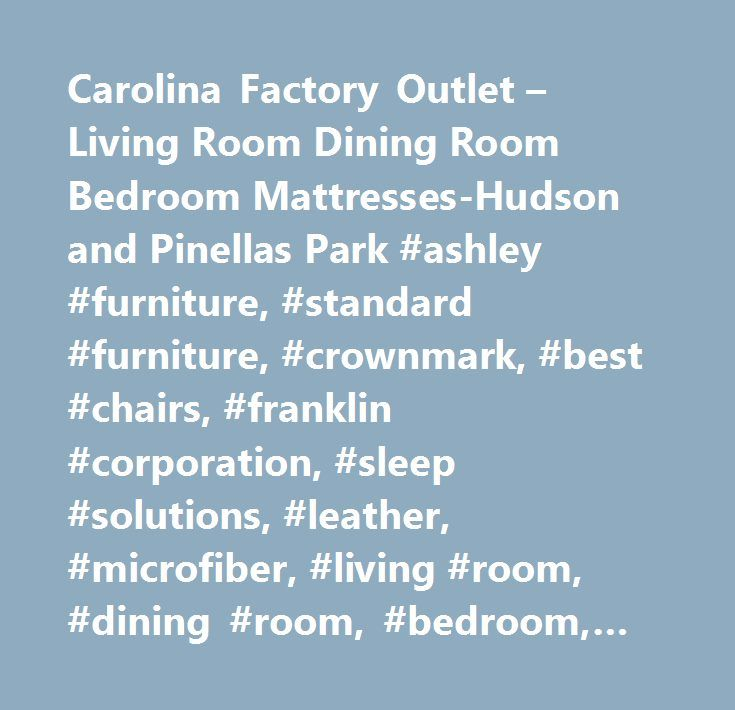 Carolina Factory Outlet – Living Room Dining Room Bedroom Mattresses-Hudson and Pinellas Park #ashley #furniture, #standard #furniture, #crownmark, #best #chairs, #franklin #corporation, #sleep #solutions, #leather, #microfiber, #living #room, #dining #room, #bedroom, #mattresses, #clearance…
