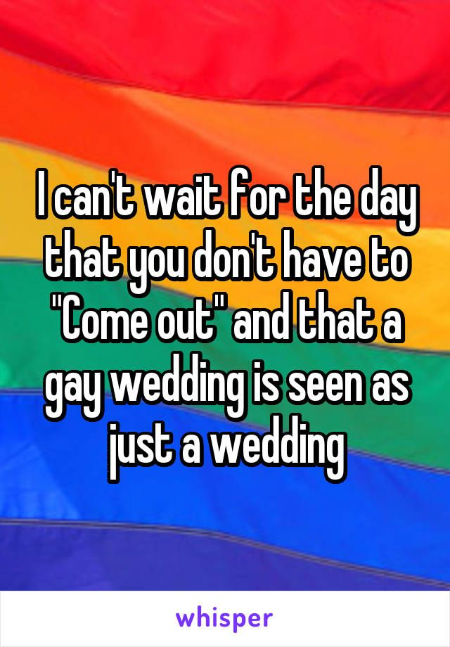 "I can't wait for the day that you don't have to ""Come out"" and that a gay wedding is seen as just a wedding"