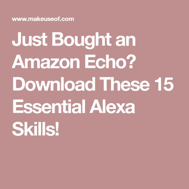 Just Bought an Amazon Echo? Download These 15 Essential Alexa Skills!
