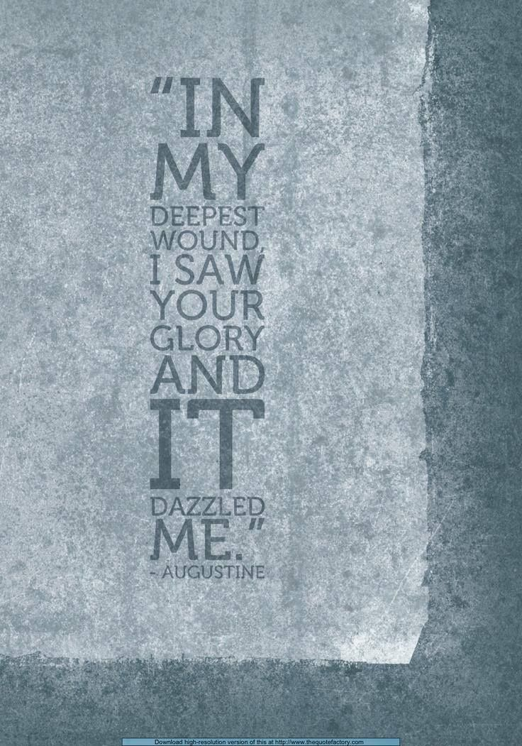 """In my deepest wound I saw Your glory and it dazzled me."" ~ St. Augustine"