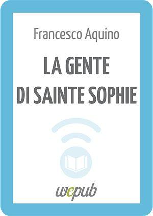 Francesco Aquino, La gente di Sainte Sophie http://www.wepub.it/catalogo/la-gente-di-sainte-sophie