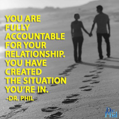You are fully accountable for your relationship. You have created the situation you're in. #DrPhil
