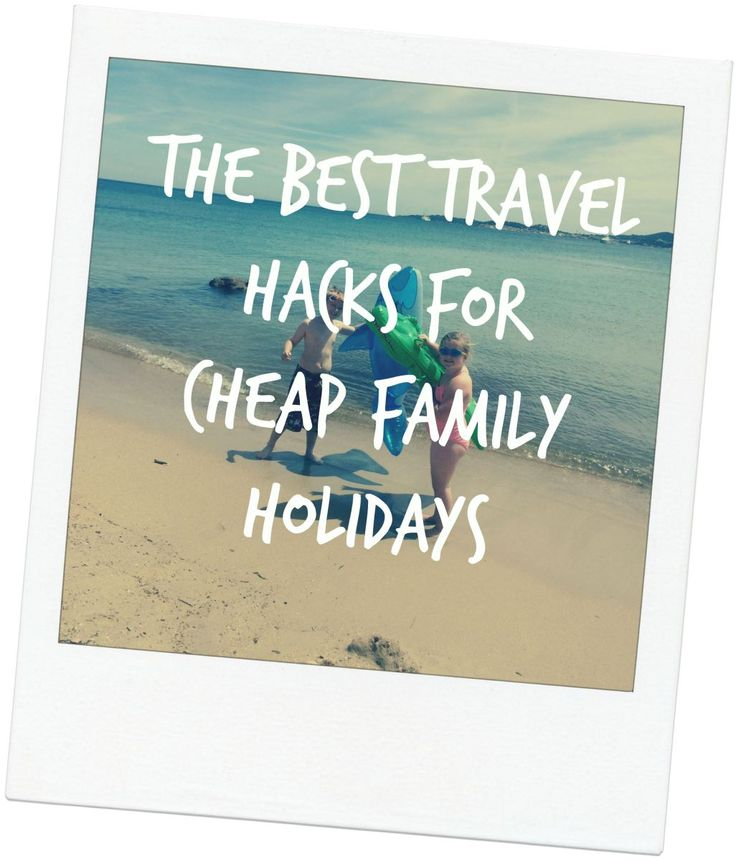 The Best Travel Hacks For Cheap Family Holidays