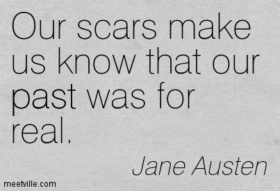 Our scars make us know that our past was for real. Jane Austen (Pride and Prejudice)