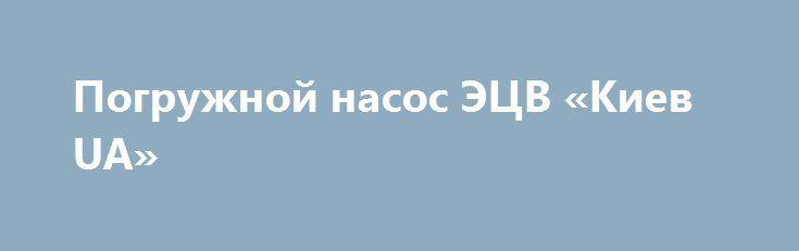 Погружной насос ЭЦВ «Киев UA» http://www.krok.dn.ua/doska26/?adv_id=2560 Изготовитель насосов  поставляет оптом промышленные насосы погружные ЭЦВ10.65.110нрк базовые с характеристиками: подача 65 м³ в час, напор сто десять метров, привод 32 кВт (пэдв). Доставка: транспортная компания, самовывоз. Гарантия до года {{AutoHashTags}}