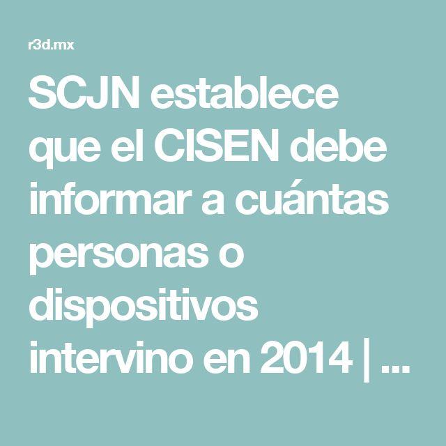 SCJN establece que el CISEN debe informar a cuántas personas o dispositivos intervino en 2014   R3D: Red en Defensa de los Derechos Digitales