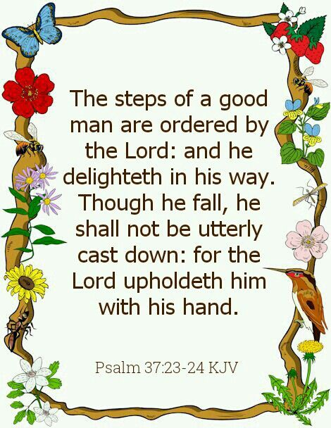 """The steps of a good man are ordered by the LORD, And He delights in his way. Though he fall, he shall not be utterly cast down; For the LORD upholds him with His hand."" ‭‭Psalms‬ ‭37:23-24‬ ‭NKJV‬‬"