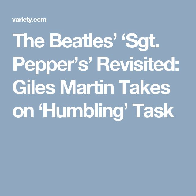 The Beatles' 'Sgt. Pepper's' Revisited: Giles Martin Takes on 'Humbling' Task