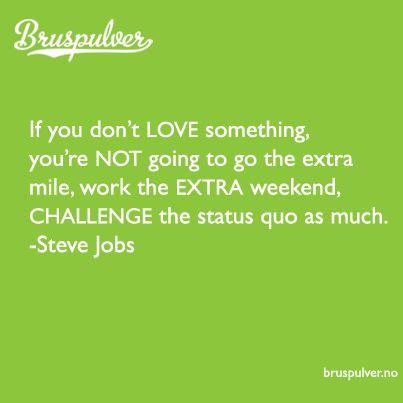 If you don't LOVE something, you're not going to go the extra mile, work the EXTRA weekend, CHALLENGE the statuseve quo as much.  - Steve Jobs