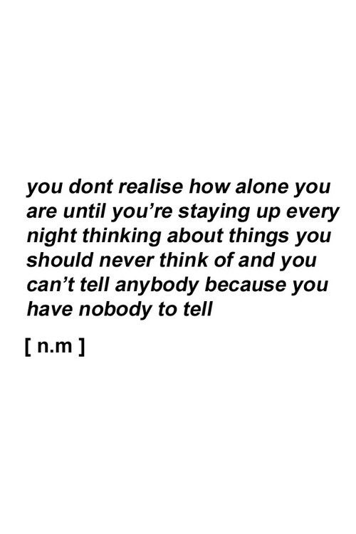 You don't realize how alone you are until you're staying up every night thinking about things you should never think of & you can't tell anybody because you have nobody to tell