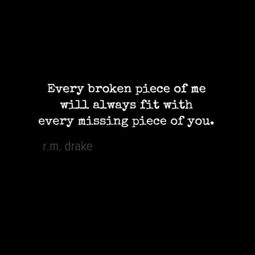 Every broken piece of me will always fit with every missing piece of you.