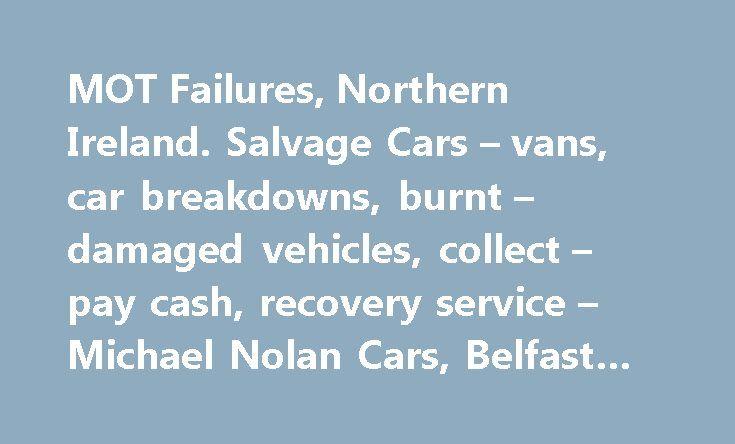 MOT Failures, Northern Ireland. Salvage Cars – vans, car breakdowns, burnt – damaged vehicles, collect – pay cash, recovery service – Michael Nolan Cars, Belfast #car #radiators http://car-auto.remmont.com/mot-failures-northern-ireland-salvage-cars-vans-car-breakdowns-burnt-damaged-vehicles-collect-pay-cash-recovery-service-michael-nolan-cars-belfast-car-radiators/  #cars for sale ni # Nolan Cars Sell or Have Your MOT Failure […]