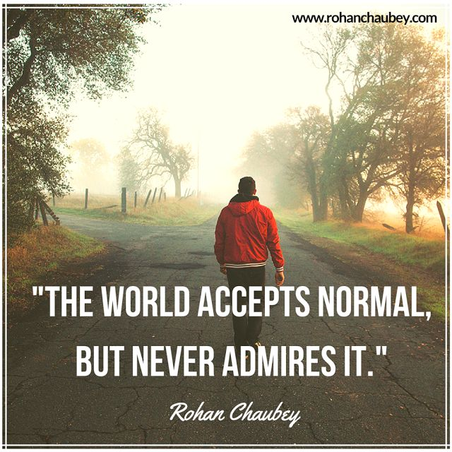 """""""The world accepts normal, but never admires it"""" - Rohan Chaubey."""