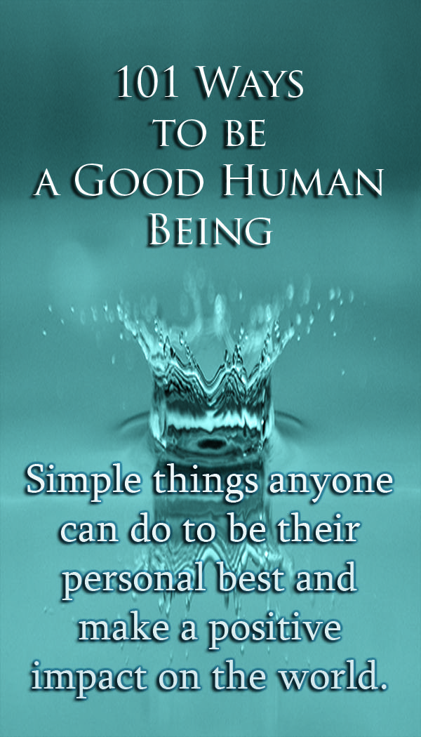 101 Ways to be a Good Human Being.  This list will make you more self-aware, introspective and open to others and will help you feel more connected and positive about life in general.  Life is a beautiful journey - don't let anyone tell you otherwise.  Love is everywhere if you know how to see it and where to look.