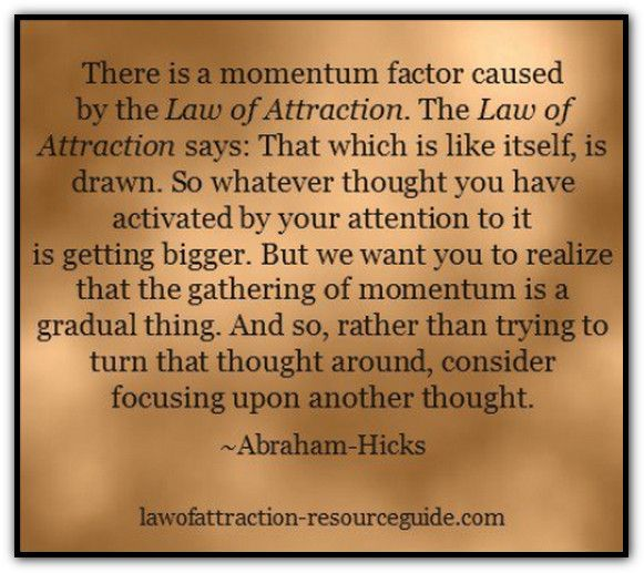 MOMENTUM IS A GRADUAL THING: There is a momentum factor caused by Law of Attraction. The Law of Attraction says: That which is like itself, is drawn. So whatever thought you have activated by your attention to it is getting bigger. But we want you to realize that the gathering of momentum is a gradual thing. And so, rather than trying to turn that thought around, consider focusing upon another thought. *Abraham-Hicks Quotes (AHQ1805)