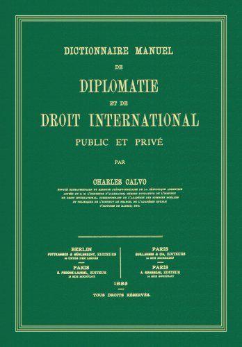 Dictionnaire Manuel de Diplomatie et de Droit International Public et Prive (French Edition) by Carlos Calvo. $95.00. Publisher: The Lawbook Exchange, Ltd.; Reprint edition (January 30, 2009). 483 pages. Author: Carlos Calvo. Edition - Reprint. Publication: January 30, 2009