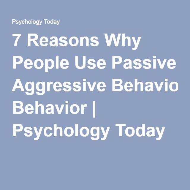 7 Reasons Why People Use Passive Aggressive Behavior | Psychology Today