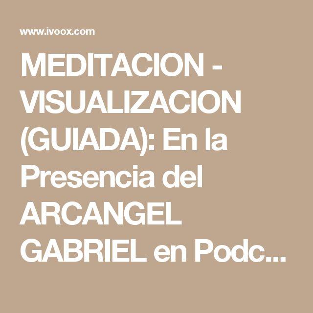 MEDITACION - VISUALIZACION (GUIADA): En la Presencia del ARCANGEL GABRIEL  en Podcast MEDITACIONES - VISUALIZACIONES (GUIADAS) en mp3(26/03 a las 20:29:11) 19:42 1900726  - iVoox