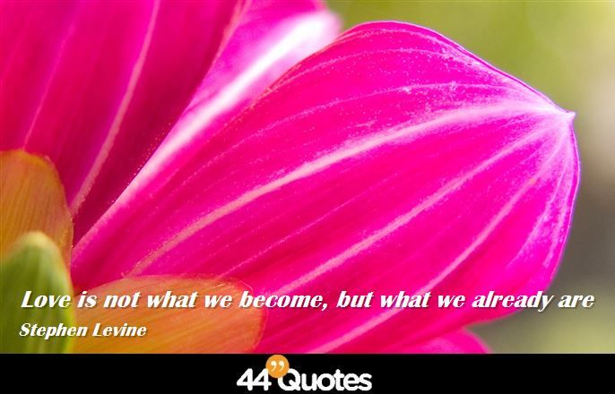 Stephen Levine - Love is not what we become, but what we already are. #quotes #love