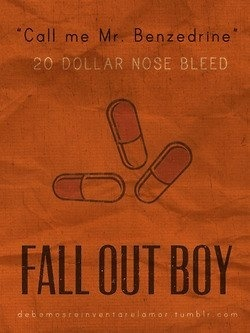 """""""Call me Mr.Benzedrine.""""-20 dollar nose bleed,Fall out boy."""