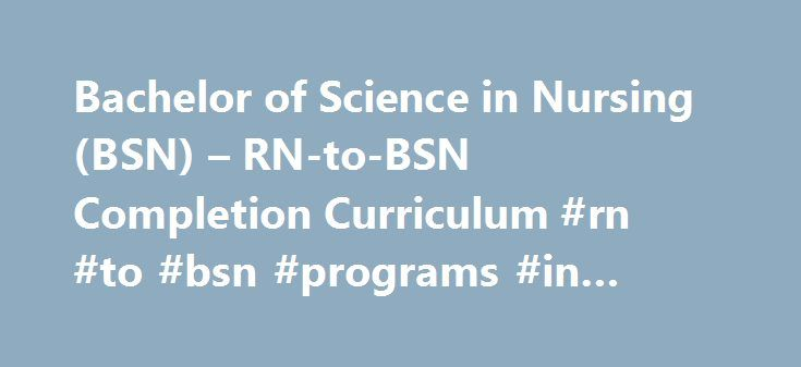 Bachelor of Science in Nursing (BSN) – RN-to-BSN Completion Curriculum #rn #to #bsn #programs #in #texas http://pakistan.nef2.com/bachelor-of-science-in-nursing-bsn-rn-to-bsn-completion-curriculum-rn-to-bsn-programs-in-texas/  # Bachelor of Science in Nursing (BSN) – RN-to-BSN Completion Curriculum The RN-to-B.S.N. completion curriculum provides the associate degree or diploma-prepared registered nurse (RN) an opportunity to earn their Bachelor of Science in Nursing degree (B.S.N.). The…