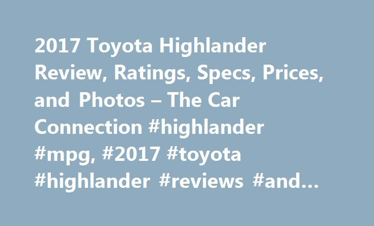 2017 Toyota Highlander Review, Ratings, Specs, Prices, and Photos – The Car Connection #highlander #mpg, #2017 #toyota #highlander #reviews #and #ratings http://usa.remmont.com/2017-toyota-highlander-review-ratings-specs-prices-and-photos-the-car-connection-highlander-mpg-2017-toyota-highlander-reviews-and-ratings/  # 2017 Toyota Highlander Review The Toyota Highlander is a good all round car, don't bother buying the car with GPS, it is useless. I can't believe that Toyota would install this…