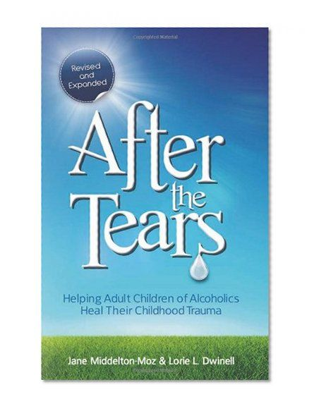 After the Tears: Helping Adult Children of Alcoholics Heal Their Childhood Trauma by Jane Middelton-Moz, Lorie Dwinell
