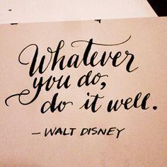 Whatever you do, do it well. – Walt Disney