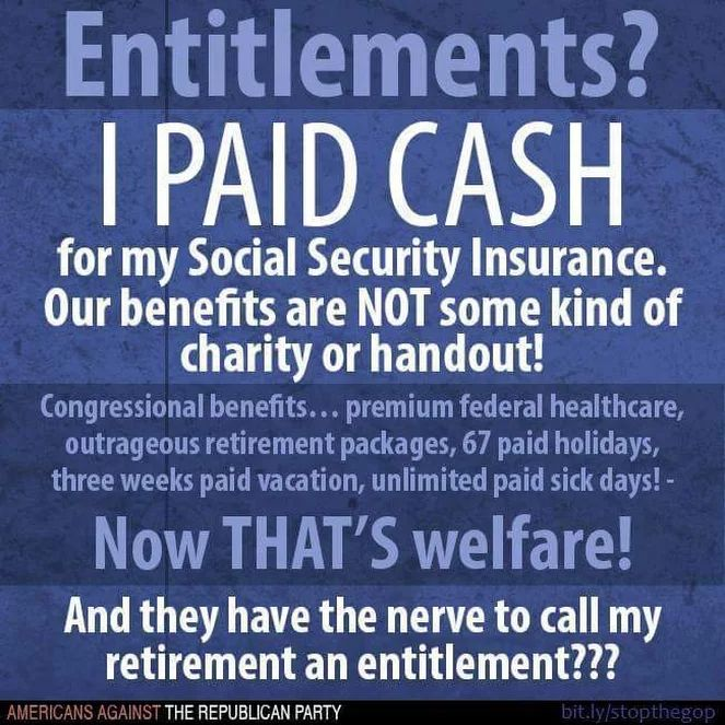 Entitlements? I PAID CASH for my Social Security insurance. Our benefits are NOT some kind of charity or handout! Congressional benefits...premium federal healthcare, outrageous retirement packages, 67 paid holidays, three weeks paid vacation, unlimited paid sick days! Now THAT'S welfare! And they have the nerve to call my retirement an entitlement??? --Americans Against the Republican Party