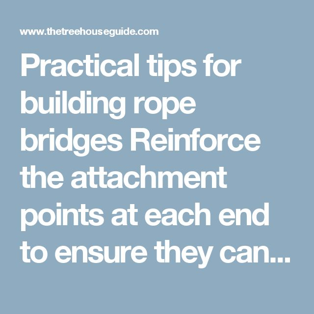 Practical tips for building rope bridges  Reinforce the attachment points at each end to ensure they can easily take the tension in the cable. Unless you are going to take the bridge down each year for adjustment, use eye bolts instead of straps/ropes around branches to avoid tree damage. Use a backup cable for each hand and deck cable in case of unexpected failure. Climbing rope is a high strength cable material, but must be of the non-elastic kind, sometimes called a 'static' rope. If…