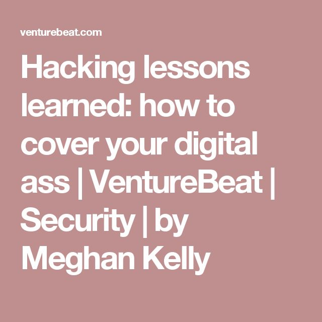 Hacking lessons learned: how to cover your digital ass | VentureBeat | Security | by Meghan Kelly