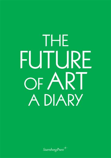 Erik Niedling with Ingo Niermann  The Future of Art: A Diary  Sternberg Press, 2012