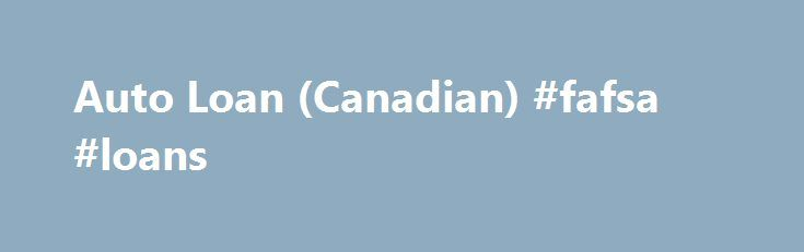 Auto Loan (Canadian) #fafsa #loans http://loan.remmont.com/auto-loan-canadian-fafsa-loans/  #loan calculator canada #Definitions Payment Payment for the frequency of this loan Interest rate Annual interest rate for this loan Number of payments Number of weeks, months, etc. for this loan. Cash down Total amount of cash used in this purchase. Trade allowance Total dollar amount given on your trade-in. Amount owed on trade Total…The post Auto Loan (Canadian) #fafsa #loans appeared first on…