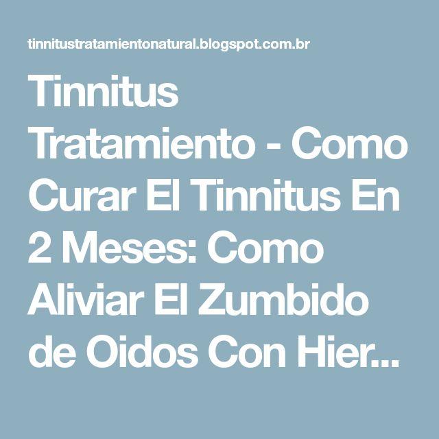 Tinnitus Tratamiento - Como Curar El Tinnitus En 2 Meses: Como Aliviar El Zumbido de Oidos Con Hierbas Naturales