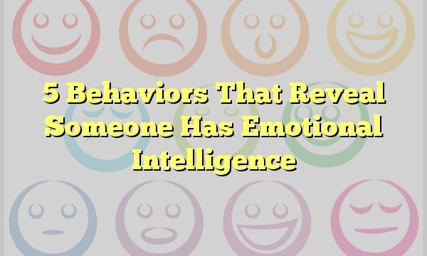 5 Behaviors That Reveal Someone Has Emotional Intelligence