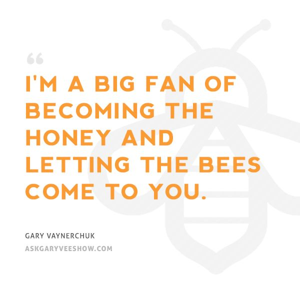 I'm a big fan of becoming the honey and letting the bees come to you. - Gary Vaynerchuk #AskGaryVee #GaryVee
