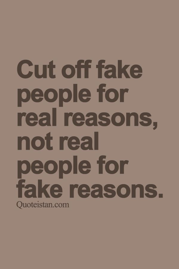 Cut off fake people for real reasons not real people for fake reasons. http://www.quoteistan.com/2015/09/cut-off-fake-people-for-real-reasons.html