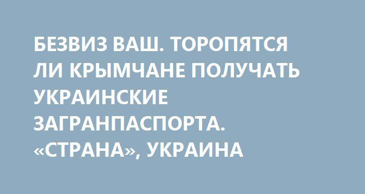 БЕЗВИЗ ВАШ. ТОРОПЯТСЯ ЛИ КРЫМЧАНЕ ПОЛУЧАТЬ УКРАИНСКИЕ ЗАГРАНПАСПОРТА. «СТРАНА», УКРАИНА http://rusdozor.ru/2017/06/04/bezviz-vash-toropyatsya-li-krymchane-poluchat-ukrainskie-zagranpasporta-strana-ukraina/  «Предатели и коллаборанты! Вы зачем приехали? За паспортом украинским? В Европу захотели? А что, туры по золотому кольцу уже не интересуют? Сидите дома и ждите камней с неба. Нех@й шастать!» – такое послание обращено к крымчанам с билборда, установленного на ...