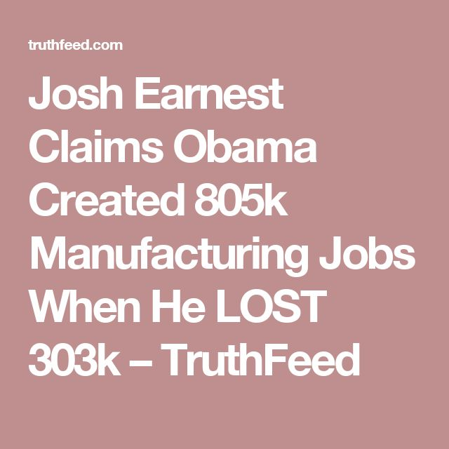 Josh Earnest Claims Obama Created 805k Manufacturing Jobs When He LOST 303k – TruthFeed