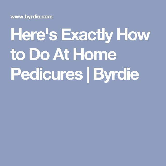 Here's Exactly How to Do At Home Pedicures | Byrdie