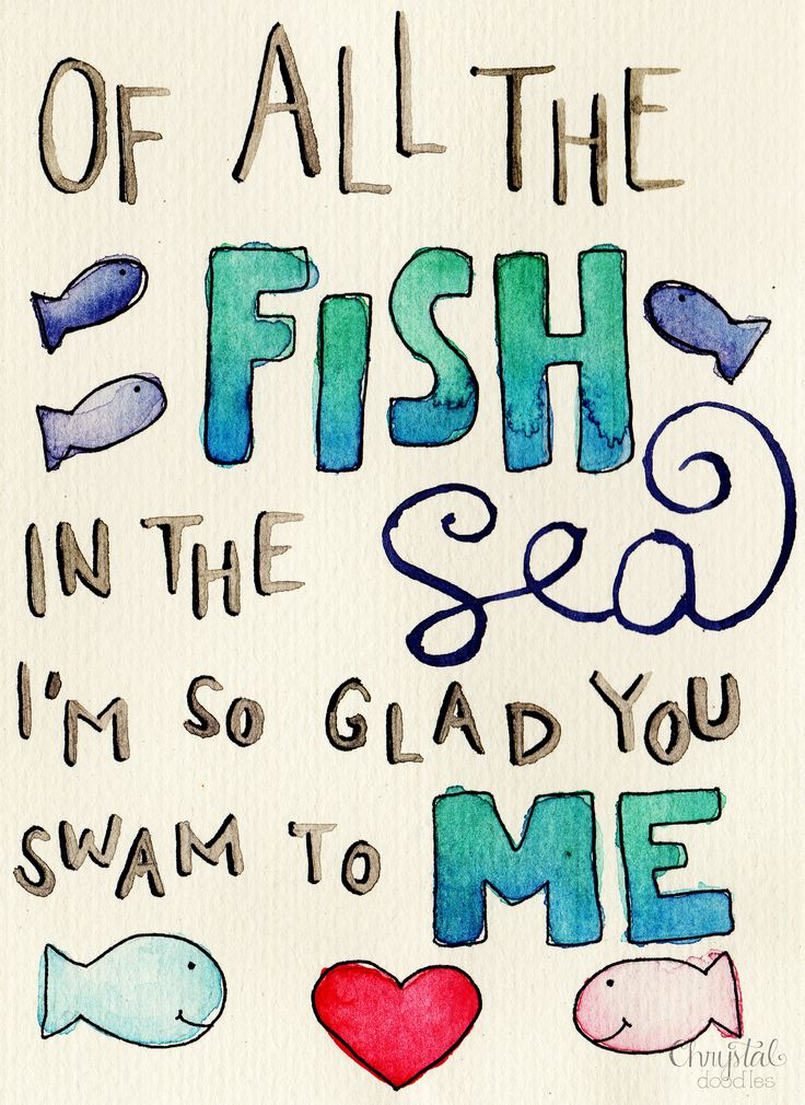 Of all the fish in the sea, I'm so glad you swam to me. | chrystalizabeth