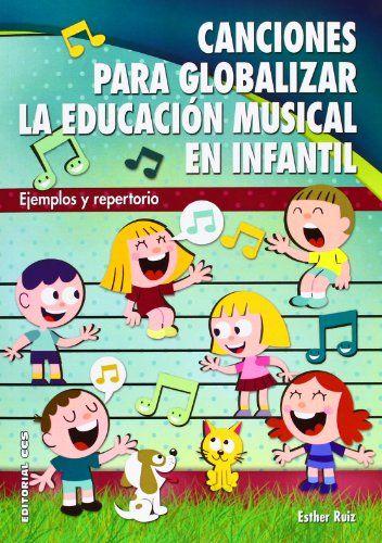 Canciones para globalizar la educación musical en infantil : ejemplos y repertorio. Esther Ruiz Palomo. CCS, 2013