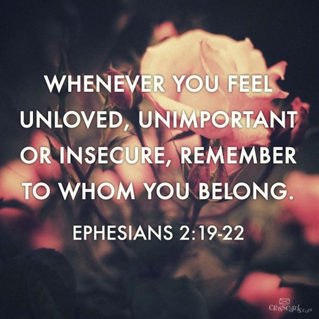 Whenever you feel unloved, unimportant or insecure, remember to whom you belong .Ephesians 2:19-22