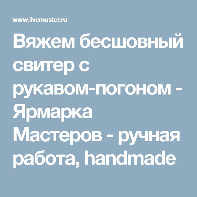 Вяжем бесшовный свитер с рукавом-погоном - Ярмарка Мастеров - ручная работа, handmade