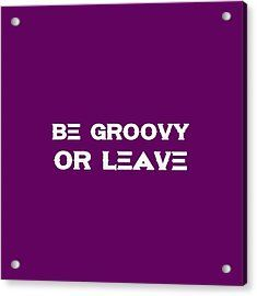 Be Groovy Or Leave - Motivational And Inspirational Quote Acrylic Print