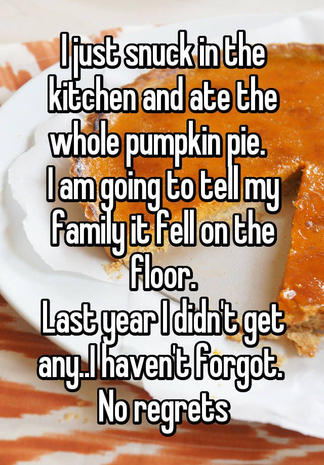 """""""I just snuck in the kitchen and ate the whole pumpkin pie.   I am going to tell my family it fell on the floor. Last year I didn't get any..I haven't forgot.  No regrets"""""""