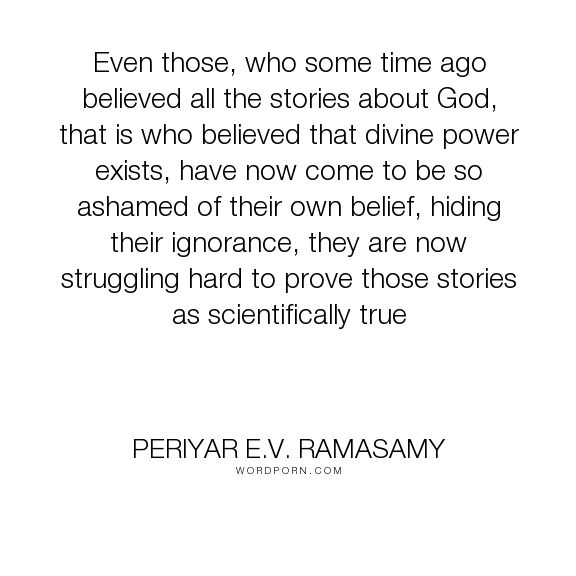"Periyar E.V. Ramasamy - ""Even those, who some time ago believed all the stories about God, that is who believed..."". god, religion, science, atheism"